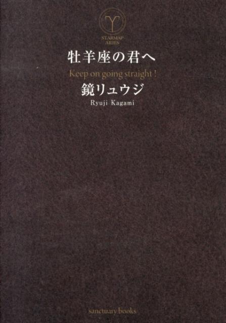 牡羊座の君へ Keep on going straight! (Sanctuary books) [ 鏡リュウジ ]