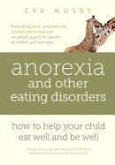 Anorexia and other Eating Disorders: how to help your child eat well and be well: Practical solution