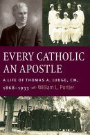 Every Catholic an Apostle: A Life of Thomas A. Judge, CM, 1868-1933