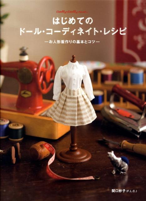 はじめてのドール・コーディネイト・レシピ お人形服作りの基本とコツ (Dolly・dolly books) [ 関口妙子 ]