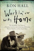 Workin' Our Way Home: The Incredible True Story of a Homeless Ex-Con and a Grieving Millionaire Thro