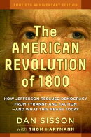 The American Revolution of 1800: How Jefferson Rescued Democracy from Tyranny and Faction--And What