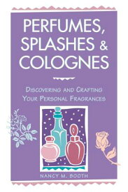 Perfumes, Splashes & Colognes: Discovering and Crafting Your Personal Fragrances PERFUMES SPLASHES & COLOGNES [ Nancy M. Booth ]