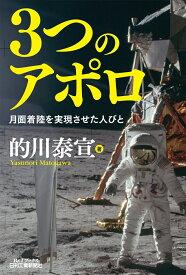 3つのアポロ 月面着陸を実現させた人びと(B&Tブックス) [ 的川 泰宣 ]