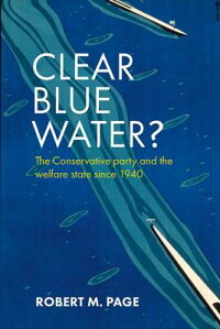 ClearBlueWater?:TheConservativePartyandtheWelfareStateSince1940[RobertM.Page]