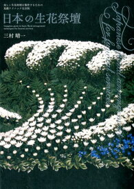 日本の生花祭壇 美しい生花祭壇を製作するための基礎テクニック完全版 [ 三村晴一 ]