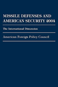 MissileDefensesandAmericanSecurity2004:TheInternationalDimensionMISSILEDEFENSES&AMERSECURI[AmericanForeignPolicyCouncil]