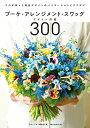 ブーケ・アレンジメント・スワッグデザイン図鑑300 プロが作った商品デザインのバリエーションとアイデア [ フローリ…