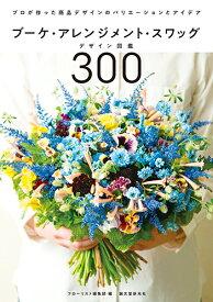 ブーケ・アレンジメント・スワッグデザイン図鑑300 プロが作った商品デザインのバリエーションとアイデア [ フローリスト編集部 ]