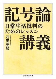 記号論講義 日常生活批判のためのレッスン (ちくま学芸文庫 イー41-2) [ 石田 英敬 ]