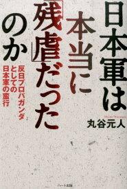 日本軍は本当に「残虐」だったのか 反日プロパガンダとしての日本軍の蛮行 [ 丸谷元人 ]