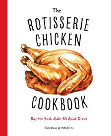 The Rotisserie Chicken Cookbook: Buy the Bird, Make 50 Quick Dishes ROTISSERIE CHICKEN CKBK [ Cider Mill Press ]