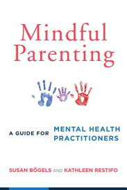 Mindful Parenting: A Guide for Mental Health Practitioners MINDFUL PARENTING [ Susan Bogels ]