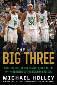 The Big Three: Paul Pierce, Kevin Garnett, Ray Allen, and the Rebirth of the Boston Celtics BIG 3 [ Michael Holley ]
