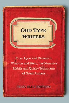 Odd Type Writers: From Joyce and Dickens to Wharton and Welty, the Obsessive Habits and Quirky Tec H ODD TYPE WRITERS [ Celia Blue Johnson ]