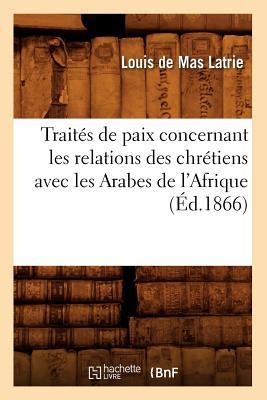 Traites de Paix Concernant Les Relations Des Chretiens Avec Les Arabes de L'Afrique (Ed.1866) FRE-TRAITES DE PAIX CONCERNANT (Histoire) [ Collectif ]