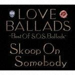 LOVE BALLADS -Best Of S.O.S.Ballads- [ Skoop On Somebody ]