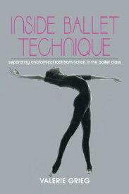Inside Ballet Technique: Separating Fact from Fiction in the Ballet Class INSIDE BALLET TECHNIQUE [ Valerie Grieg ]
