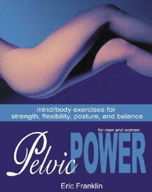 Pelvic Power: Mind/Body Exercises for Strength, Flexibility, Posture, and Balance for Men and Women PELVIC POWER [ Eric Franklin ]