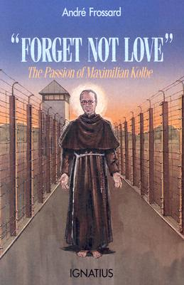 Forget Not Love: The Passion of Maximilian Kolbe FORGET NOT LOVE [ Andre Frossard ]