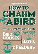 Popular Mechanics How to Charm a Bird: Create a Backyard Haven with Birdhouses, Baths, & Feeders