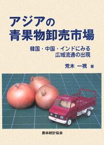 アジアの青果物卸売市場 韓国・中国・インドにみる広域流通の出現/荒木一視【1000円以上送料無料】