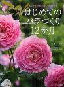 はじめてのバラづくり12か月 あこがれの花を美しく咲かせる/後藤みどり【1000円以上送料無料】