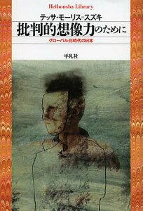 批判的想像力のために グローバル化時代の日本/テッサ・モーリス=スズキ【1000円以上送料無料】