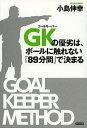 GK(ゴールキーパー)の優劣は、ボールに触れない『89分間』で決まる/小島伸幸【1000円以上送料無料】
