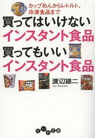 買ってはいけないインスタント食品買ってもいいインスタント食品 カップめんからレトルト、冷凍食品まで/渡辺雄二【1000円以上送料無料】