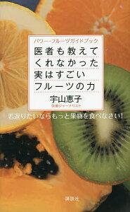 医者も教えてくれなかった実はすごいフルーツの力 パワー・フルーツガイドブック 若返りたいならもっと果物を食べなさい!/宇山恵子/レシピ【1000円以上送料無料】