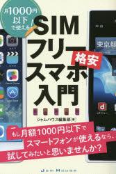 SIMフリー格安スマホ入門 月1000円以下で使える! もし月額1000円以下でスマートフォンが使えるなら、試してみたいと思いませんか?/ジャムハウス編集部【1000円以上送料無料】