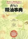 香りの「精油事典」 『アート』と『サイエンス』の両面から深く学び理解する/太田奈月/ロジャー・ルッツ/小平悦子…