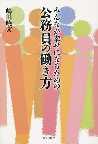 みんなが幸せになるための公務員の働き方/嶋田暁文【1000円以上送料無料】