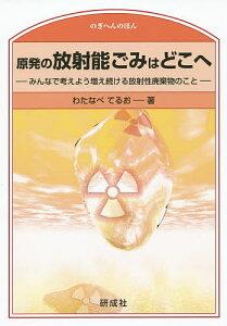原発の放射能ごみはどこへ みんなで考えよう増え続ける放射性廃棄物のこと/わたなべてるお【1000円以上送料無料】