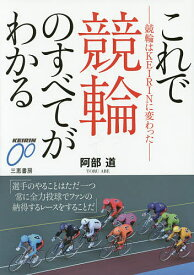 これで競輪のすべてがわかる 競輪はKEIRINに変わった/阿部道【1000円以上送料無料】