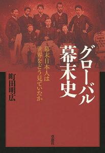 グローバル幕末史 幕末日本人は世界をどう見ていたか/町田明広【1000円以上送料無料】