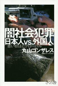 闇社会犯罪日本人vs.外国人 悪い奴ほどグローバル/丸山ゴンザレス【1000円以上送料無料】