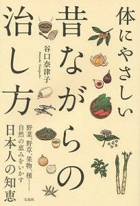体にやさしい昔ながらの治し方 野菜、野草、果物、種……自然の恵みをいかす日本人の知恵/谷口奈津子【1000円以上送料無料】