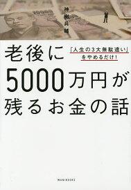 老後に5000万円が残るお金の話 「人生の3大無駄遣い」をやめるだけ!/神樹兵輔【1000円以上送料無料】