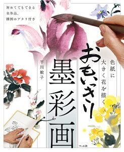 おもいっきり墨彩画 色紙に大きく花を描く 初めてでもできる全作品、構図のアタリ付き/平川敏子【1000円以上送料無料】