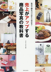 売上がアップする商品写真の教科書 自分で撮るコツがすぐ分かる!/やまぐち千予【1000円以上送料無料】