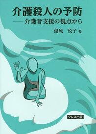 介護殺人の予防 介護者支援の視点から/湯原悦子【1000円以上送料無料】