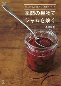 季節の果物でジャムを炊く 毎日おいしい63のレシピとアイディア/福田里香【1000円以上送料無料】