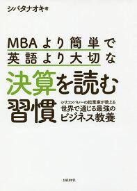 MBAより簡単で英語より大切な決算を読む習慣 シリコンバレーの起業家が教える世界で通じる最強のビジネス教養/シバタナオキ【1000円以上送料無料】