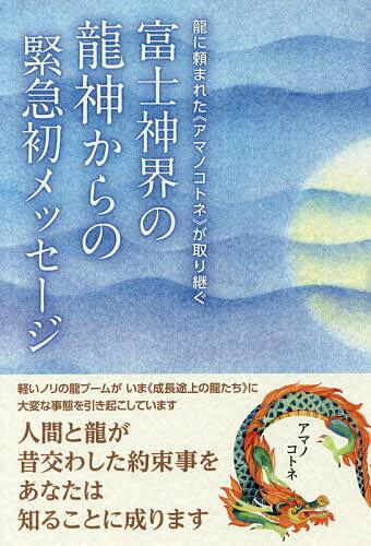 富士神界の龍神からの緊急初メッセージ 龍に頼まれた《アマノコトネ》が取り継ぐ/アマノコトネ【1000円以上送料無料】