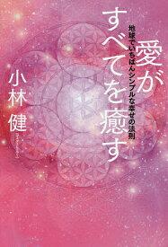 愛がすべてを癒す 地球でいちばんシンプルな幸せの法則/小林健【1000円以上送料無料】