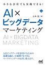 小さな会社でも実践できる!AI×ビッグデータマーケティング/山本覚【1000円以上送料無料】