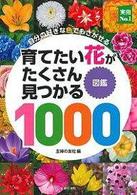 育てたい花がたくさん見つかる図鑑1000 自分の好きな色でもさがせる/主婦の友社【1000円以上送料無料】