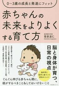 赤ちゃんの未来をよりよくする育て方 0〜3歳の成長と発達にフィット/菅原道仁【1000円以上送料無料】